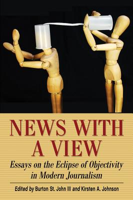 News with a View: Essays on the Eclipse of Objectivity in Modern Journalism - Burton, John (Editor), and Johnson, Kirsten A. (Editor)