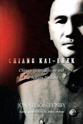 Chiang Kai Shek: China's Generalissimo and the Nation He Lost - Fenby, Jonathan