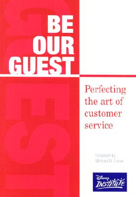 Be Our Guest: Perfecting the Art of Customer Service - Disney Institute, and Kinni, Theodore B, and Eisner, Michael D (Foreword by)