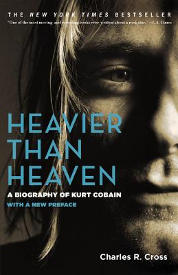 Heavier Than Heaven: A Biography of Kurt Cobain - Cross, Charles R