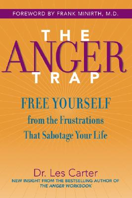 The Anger Trap: Free Yourself from the Frustrations That Sabotage Your Life - Carter, Les, Dr., Ph.D., and Minirth, Frank B, Dr., PH.D. (Foreword by)