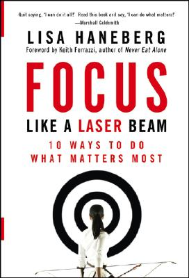 Focus Like a Laser Beam: 10 Ways to Do What Matters Most - Haneberg, Lisa L, and Ferrazzi, Keith (Foreword by)