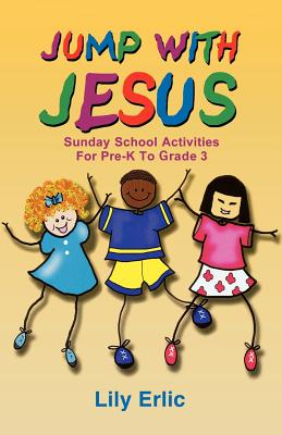 Jump with Jesus!: Sunday School Activities for Pre-K to Grade 3 - Erlic, Lily