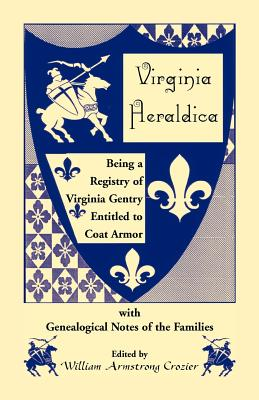 Virginia Heraldica. Being a Registry of Virginia Gentry Entitled to Coat Armor, with Genealogical Notes of the Families - Crozier, William Armstrong
