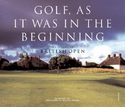Golf, as It Was in the Beginning: The Legendary British Open Courses - Fay, Michael J, and Freeman, Michael (Photographer)