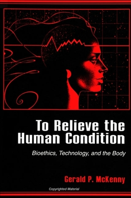 To Relieve the Human Condition: Bioethics, Technology, and the Body - McKenny, Gerald P