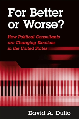 For Better or Worse?: How Political Consultants Are Changing Elections in the United States - Dulio, David A