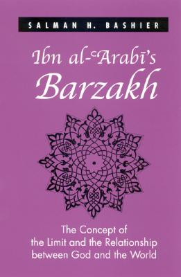 Ibn Al-'Arabi's Barzakh: The Concept of the Limit and the Relationship Between God and the World - Bashier, Salman H