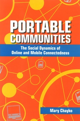 Portable Communities: The Social Dynamics of Online and Mobile Connectedness - Chayko, Mary
