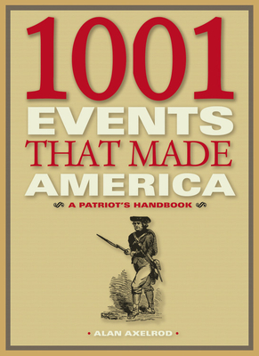 1001 Events That Made America: A Patriot's Handbook - Axelrod, Alan, PH.D.