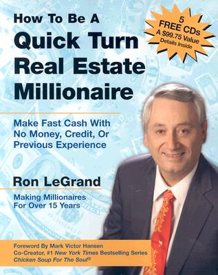 How to Be a Quick Turn Real Estate Millionaire: Make Fast Cash with No Money, Credit, or Previous Experience - LeGrand, Ron, and Hansen, Mark Victor (Foreword by)