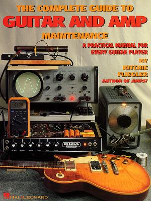 The Complete Guide to Guitar and Amp Maintenance: A Practical Manual for Every Guitar Player - Fliegler, Ritchie, and Fliegler, Richie