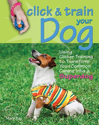 Click & Train Your Dog: Using Clicker Training to Transform Your Common Canine Into a Superdog - Ray, Mary, and McHugh, Andrea