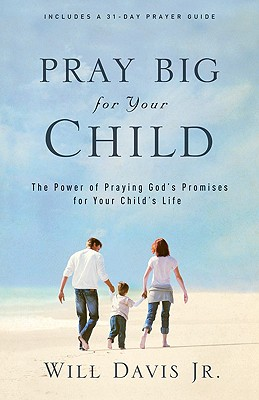 Pray Big for Your Child: The Power of Praying God's Promises for Your Child's Life - Davis, Will, Jr.