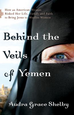 Behind the Veils of Yemen: How an American Woman Risked Her Life, Family, and Faith to Bring Jesus to Muslim Women - Shelby, Audra Grace
