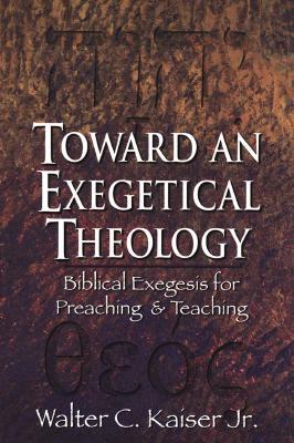 Toward an Exegetical Theology: Biblical Exegesis for Preaching and Teaching - Kaiser, Walter C, Dr., Jr.