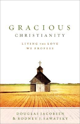 Gracious Christianity: Living the Love We Profess - Jacobsen, Douglas G, and Sawatsky, Rodney J