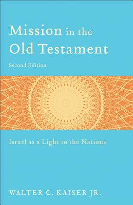 Mission in the Old Testament: Israel as a Light to the Nations - Kaiser, Walter C, Dr., Jr.