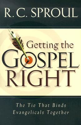 Getting the Gospel Right: The Tie That Binds Evangelicals Together - Sproul, R C