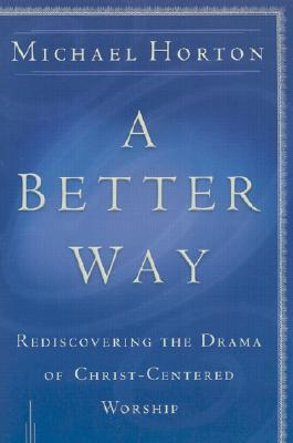 A Better Way: Rediscovering the Drama of God-Centered Worship - Horton, Michael