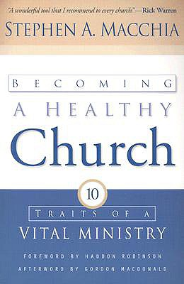 Becoming a Healthy Church: Ten Traits of a Vital Ministry - Macchia, Stephen A, and Robinson, Haddon W (Foreword by), and MacDonald, Gordon (Afterword by)