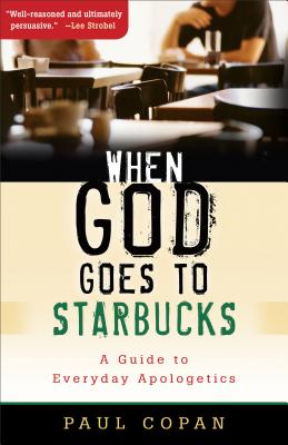 When God Goes to Starbucks: A Guide to Everyday Apologetics - Copan, Paul, Ph.D.