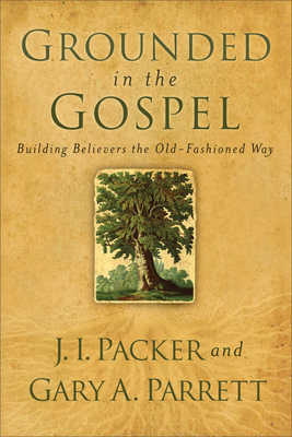 Grounded in the Gospel: Building Believers the Old-Fashioned Way - Packer, J I, Prof., PH.D, and Parrett, Gary A