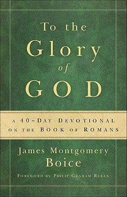 To the Glory of God: A 40-Day Devotional on the Book of Romans - Boice, James Montgomery, and Clark, D Marion (Compiled by)