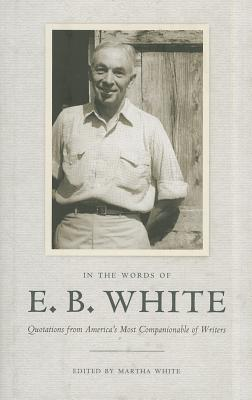 In the Words of E. B. White: Quotations from America's Most Companionable of Writers - White, E B, and White, Martha (Editor)