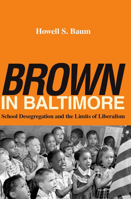 Brown in Baltimore: School Desegregation and the Limits of Liberalism - Baum, Howell S