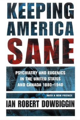 Keeping America Sane: Psychiatry and Eugenics in the United States and Canada, 1880-1940 - Dowbiggin, Ian Robert