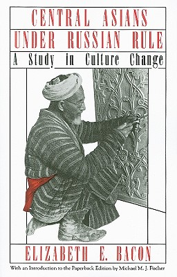 Central Asians Under Russian Rule: A Study in Culture Change - Bacon, Elizabeth E, and Fischer, Michael M J (Introduction by)