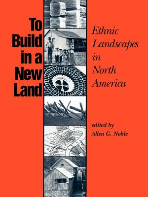 To Build in a New Land: Ethnic Landscapes in North America - Noble, Allen G, Professor (Editor)