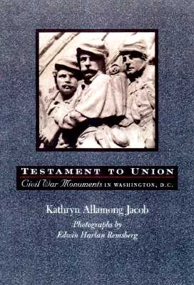 Testament to Union: Civil War Monuments in Washington, D.C. - Jacob, Kathryn Allamong, Dr., and Remsberg, Edwin Harlan (Photographer)