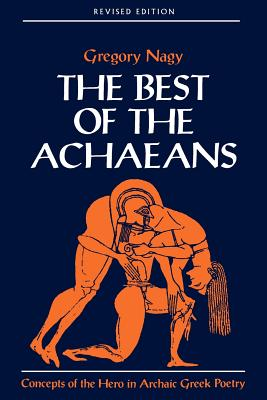 The Best of the Achaeans: Concepts of the Hero in Archaic Greek Poetry - Nagy, Gregory
