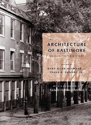 The Architecture of Baltimore: An Illustrated History - Hayward, Mary Ellen (Editor), and Shivers, Frank R, Mr. (Editor), and Howland, Richard Hubbard, Professor (Foreword by)