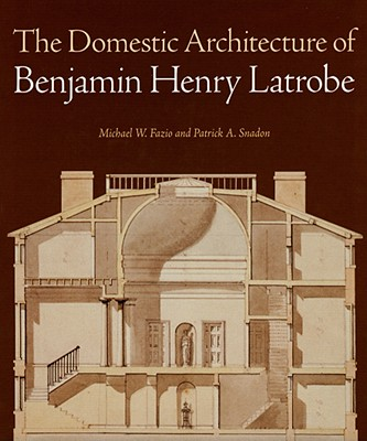 The Domestic Architecture of Benjamin Henry Latrobe - Fazio, Michael W, Professor, and Snadon, Patrick A, Professor