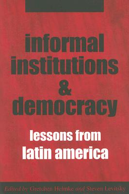 Informal Institutions and Democracy: Lessons from Latin America - Helmke, Gretchen, Professor (Editor), and Levitsky, Steven, Professor (Editor)