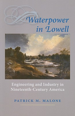 Waterpower in Lowell: Engineering and Industry in Nineteenth-Century America - Malone, Patrick M, Pha