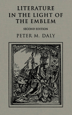 Literature in Light of the Emblem: Structural Parallels Between the Emblem and Literature in the Sixteenth and Seventeenth Centuries - Daly, Peter M
