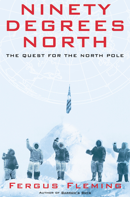 Ninety Degrees North: The Quest for the North Pole - Fleming, Fergus
