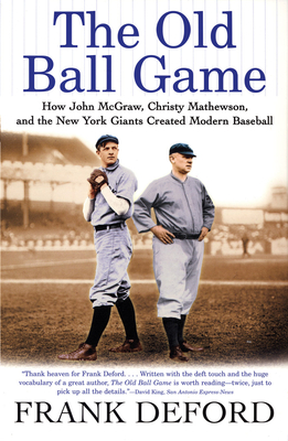 The Old Ball Game: How John McGraw, Christy Mathewson, and the New York Giants Created Modern Baseball - Deford, Frank