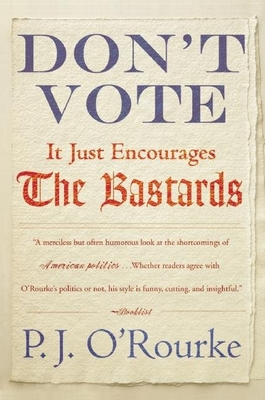 Don't Vote It Just Encourages the Bastards - O'Rourke, P J