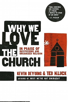 Why We Love the Church: In Praise of Institutions and Organized Religion - DeYoung, Kevin L, and Kluck, Ted