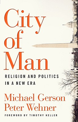 City of Man: Religion and Politics in a New Era - Gerson, Michael, and Wehner, Peter, and Keller, Timothy (Foreword by)