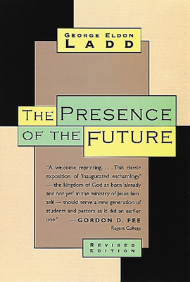 The Presence of the Future: The Eschatology of Biblical Realism - Ladd, George Eldon