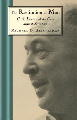 The Restitution of Man: C.S. Lewis and the Case Against Scientism - Aeschliman, Michael D
