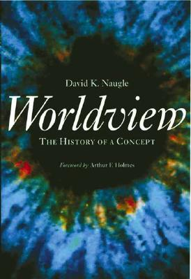 Worldview: The History of a Concept - Naugle, David K, and Holmes, Arthur Frank (Foreword by)