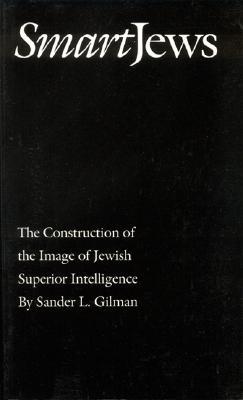 Smart Jews: The Construction of the Image of Jewish Superior Intelligence - Gilman, Sander L, Professor