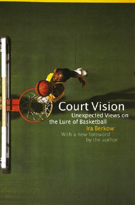 Court Vision: Unexpected Views on the Lure of Basketball - Berkow, Ira (Editor)